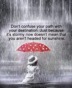 Don't confuse your path with your destination. Just because it's stormy now doesn't mean you aren't headed for sunshine.  ~unknown