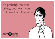 It's probably the wine talking, but I want you to know that I love wine.