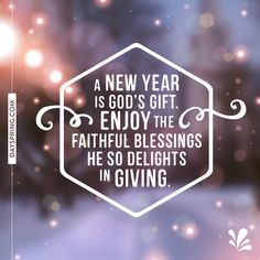 A new year is God's gift - enjoy the faithful blessings He so delights in giving.
