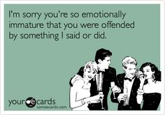 I'm sorry you're so emotionally immature that you were offended by something I said or did.