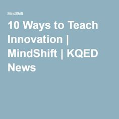 10 Ways to Teach Innovation | MindShift | KQED News