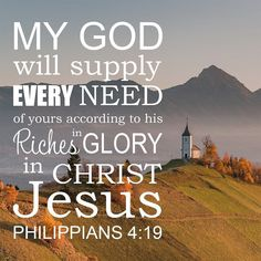 Philippians And my God will supply every need of yours according to his riches in glory in Christ Jesus. Encouraging Bible Verses, Bible Encouragement, Bible Verse Art, Prayer Verses, God Prayer, Biblical Quotes, Favorite Bible Verses, Religious Quotes, Bible Verses Quotes