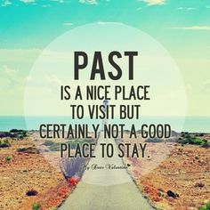 Past is a nice place to visit. But certainly not a good place to stay.