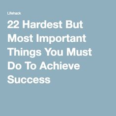 22 Hardest But Most Important Things You Must Do To Achieve Success <3