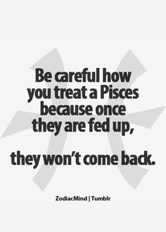 Yup. Us pisces will take a lot, but you push us too far, we'll give up!