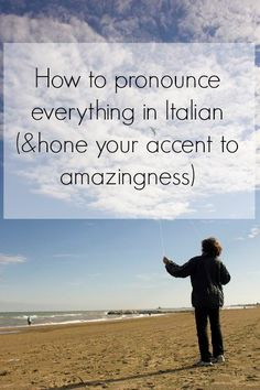 How to pronounce everything in Italian ( and hone your accent to amazingness)