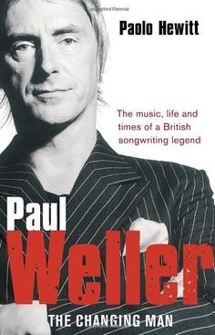Paul Weller - The Changing Man by Paolo Hewitt