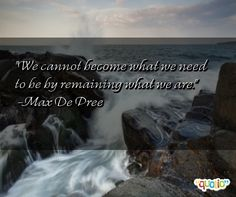 """We cannot become what we need to be by remaining what w.."" -Max De Pree from Quotio"