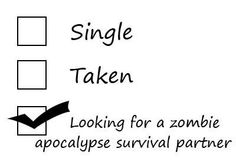 Single. Taken. Looking for a zombie apocalypse survival partner... Everyone should be prepared!!