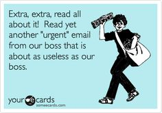 Funny Workplace Ecard: Extra, extra, read all about it! Read yet another 'urgent' email from our boss that is about as useless as our boss.