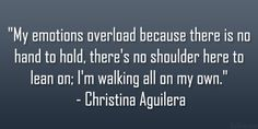 """""""My emotions overload because there is no hand to hold, there's no shoulder here to lean on; I'm walking all on my own."""" Christina Aguilera."""