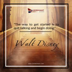"""The way to get started is to quit talking and begin doing."""" -- Walt Disney"""
