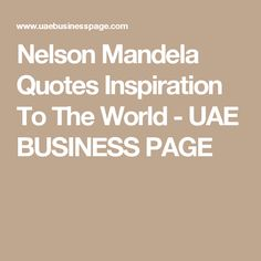 Nelson Mandela Quotes Inspiration To The World - UAE BUSINESS PAGE