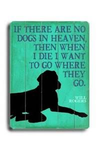 If there are no dogs in heaven, then when I die I want to go where they go......................Will Rogers
