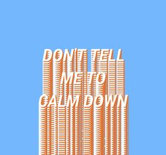don't tell me to calm down.