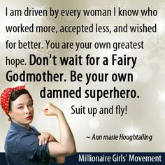 I am driven by every woman I know who worked more, accepted less, and wished for better. You are your own greatest hope. Don't wait for a Fairy Godmother. Be your own damned superhero. Suit up and fly!   ~Ann marie Houghtailing