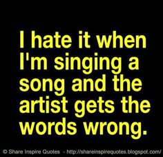 I hate it when I am singing a song and the artist gets the words wrong. Website - http://bit.ly/1AK22Xg #funny #funnyquotes #quotes
