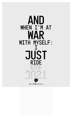 And when I'm at war with myself:  I Just Ride