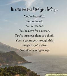 In case no one told you today : You're beautiful. You're loved. You're needed. You're alive for a reason. You're stronger than you think. You're gonna get through this. I'm glad you're alive. And d…