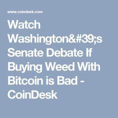 Watch Washington's Senate Debate If Buying Weed With Bitcoin is Bad - CoinDesk