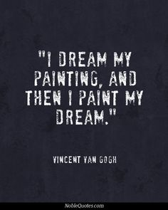 """I dream my painting, then I paint my dream."" ~VanGogh"