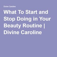 What To Start and Stop Doing in Your Beauty Routine | Divine Caroline