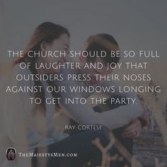 """""""The Church should be so full of laughter and joy that outsiders press their noses against our windows longing to get into the party."""" - Ray Cortese - #christian #church #joy #laughter #rejoicing #truth #hope #faith #belief #trust #rejoice #gospel #grace #foundation #laugh #life #peace #jesus #christ #holyspirit #redeemed #reformed #christianity #words #quotes #qotd (Visit http://ift.tt/1O9ntrc for more images and thoughts like these!)"""