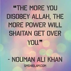 ❝The more you disobey Allah, the more power will Shaitan get over you.❞ - Nouman Ali Khan