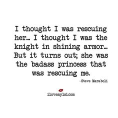 QUOTE | I thought I was rescuing her... I thought I was the knight in shining armor... But it turns out; she was the badass princess that was rescuing me. -Steve Maraboli