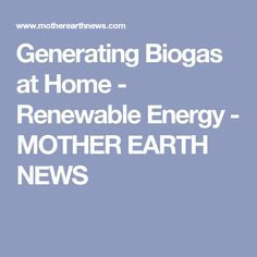 Generating Biogas at Home - Renewable Energy - MOTHER EARTH NEWS