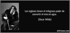 """""""Los ingleses tienen el milagroso poder de convertir el vino en agua"""" - Oscar Wilde"""