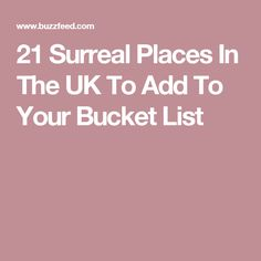 21 Surreal Places In The UK To Add To Your Bucket List