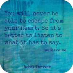 ''You will never be able to escape from your heart. So it's better to listen to what it has to say.'' -  Paulo Coelho