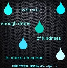 Drops of kindness quote via Rebel Thriver at www.Facebook.com/RebelThrivers