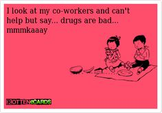 Ecards About Coworkers | Rottenecards - I look at my co-workers and cant help but say... drugs ...