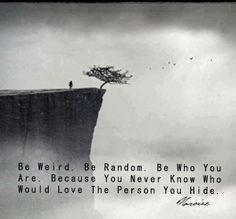 Be weird, be random. I concur.