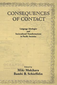 Miki Makihara (Editor), Bambi B. Schieffelin (Editor), Consequences of Contact: Language Ideologies and Sociocultural Transformations in Pacific Societies