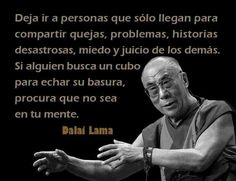 Deja ir a personas que sólo llegan para compartir quejas, problemas, historias desastrosas, miedo y juicio de los demás. Si alguien busca un cubo para echar su basura, procura que no sea en tu mente. Dalai Lama