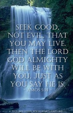Amos 5:14.  Seek good and not evil, That you may live; So the Lord God of hosts will be with you (Amos 5:14 NKJV)