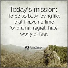 Today's mission: to be so busy loving life, that I have no time for drama, regret, hate, worry or fear. It is tomorrow's mission, and next week's mission and next year's mission... #enjoylife #happiness (Image originally shared by Power of Positivity)