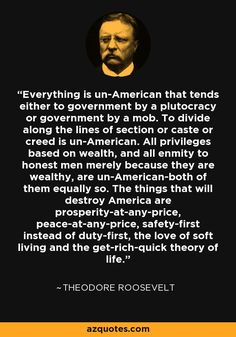 Everything is un-American that tends either to government by a plutocracy or government by a mob. To divide along the lines of section or caste or creed is un-American. All privileges based on wealth, and all enmity to honest men merely because they are wealthy, are un-American-both of them equally so. The things that will destroy America are prosperity-at-any-price, peace-at-any-price, safety-first instead of duty-first, the love of soft living and the get-rich-quick theory of life.