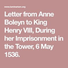 Letter from Anne Boleyn to King Henry VIII, During her Imprisonment in the Tower, 6 May 1536.