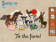 To the farm! ($1.99) Educational application designed to stimulate young children's language development. Wonderful, original illustrations of farm animals. Music and real animal sounds that engage and entertain young digital natives. Text and audio in 6 languages.    Discover an entertaining way to build your child's vocabulary skills. This app features 5 user modes adapted to the age of the child: BITS mode, word reading mode, easy spelling mode, spelling mode, and sentence reading mode.