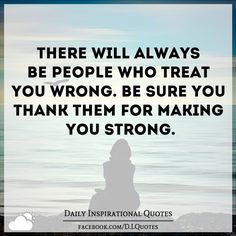 There will always be people who treat you wrong. Be sure you thank them for making you strong.