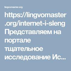 https://lingvomaster.org/internet-i-sleng  Представляем на портале тщательное исследование Исмаиловой Сабины из Дагестана на материале французского языка, в котором юный автор приоткрывает механизмы восприятия и порождения интернет-сленга. Эти механизмы являются типичными для всех языков, на которых происходит общение молодых людей в интернете.