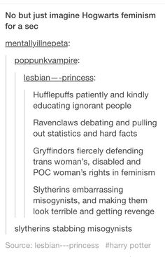 Hufflpuffs tripping misogynists, Gryffindors punching misogynists, Ravenclaws slapping and then shoving misogynists.