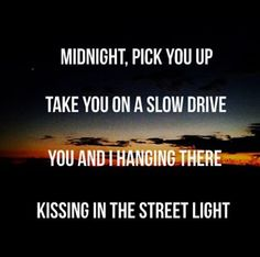 """""""Midnight, pick you up, take you on a slow drive, you and I hanging there kissing in the street light."""" Us Again- Chuck Wicks"""