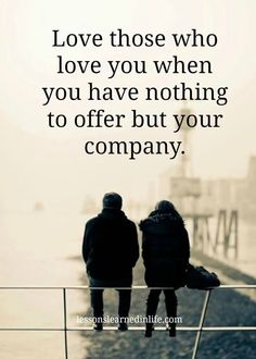 Love those who love you when you have nothing to offer but your company.