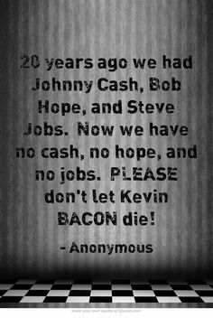 20 years ago we had Johnny Cash, Bob Hope, and Steve Jobs. Now we have no cash, no hope, and no jobs. PLEASE dont let Kevin BACON die!