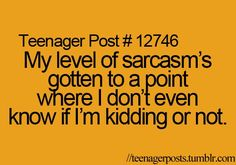 Umm... Yeah. Ask anyone... I'm... Pretty darn sarcastic... I even got grounded from it once, to be honest...